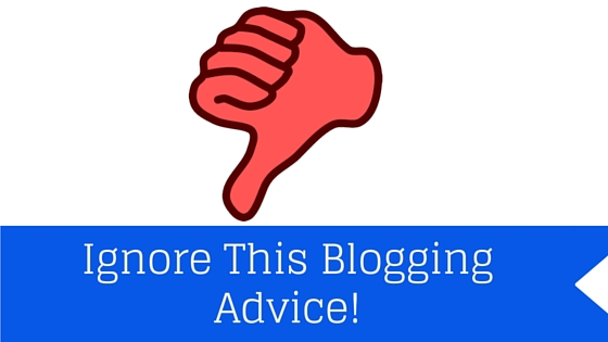 Ignore This Blogging Advice!